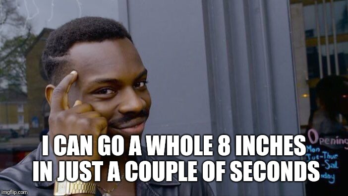 Roll Safe Think About It Meme | I CAN GO A WHOLE 8 INCHES IN JUST A COUPLE OF SECONDS | image tagged in memes,roll safe think about it | made w/ Imgflip meme maker