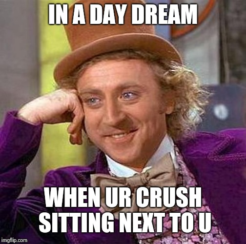 Creepy Condescending Wonka Meme | IN A DAY DREAM WHEN UR CRUSH SITTING NEXT TO U | image tagged in memes,creepy condescending wonka | made w/ Imgflip meme maker