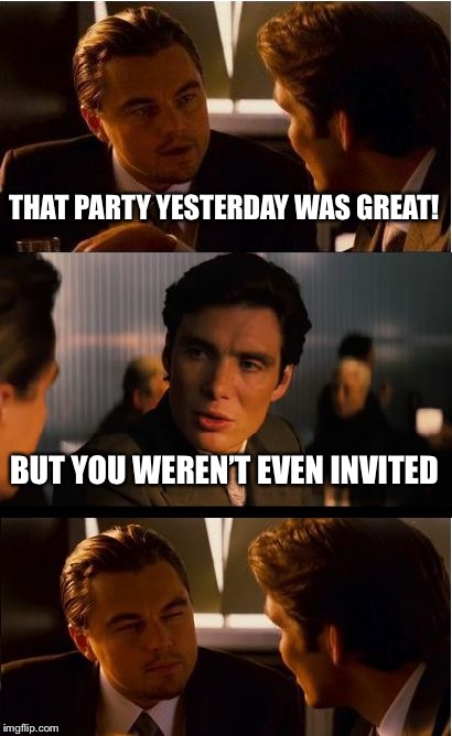 Inception | THAT PARTY YESTERDAY WAS GREAT! BUT YOU WEREN'T EVEN INVITED | image tagged in memes,inception,unbreaklp,party,not invited,biggest loser | made w/ Imgflip meme maker