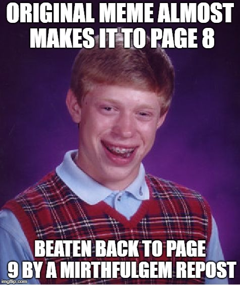 Bad Luck Brian Meme | ORIGINAL MEME ALMOST MAKES IT TO PAGE 8 BEATEN BACK TO PAGE 9 BY A MIRTHFULGEM REPOST | image tagged in memes,bad luck brian | made w/ Imgflip meme maker
