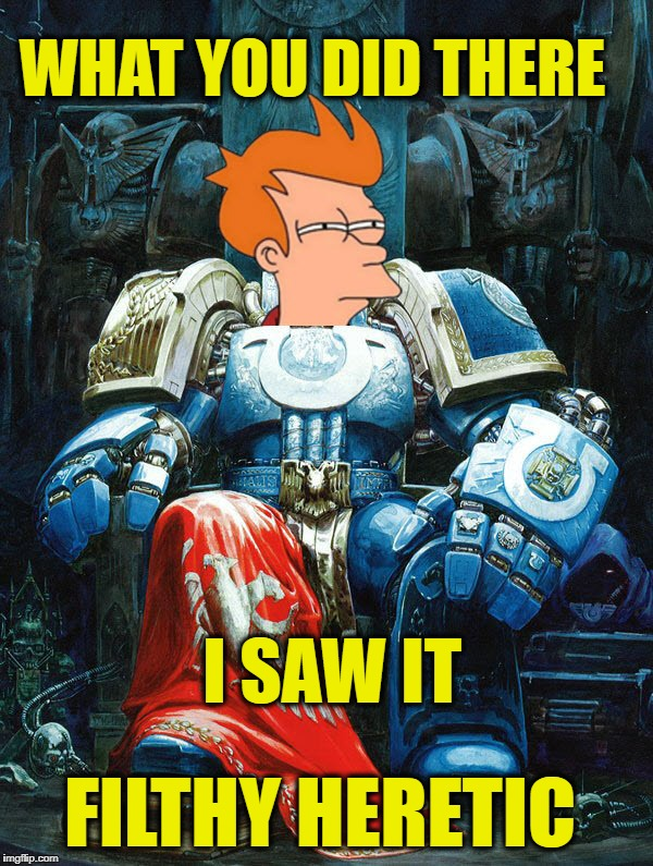 ISWYDT-H!! | WHAT YOU DID THERE I SAW IT FILTHY HERETIC | image tagged in frymarine,warhammer40k,warhammer 40k,warhammer,futurama fry,futurama | made w/ Imgflip meme maker