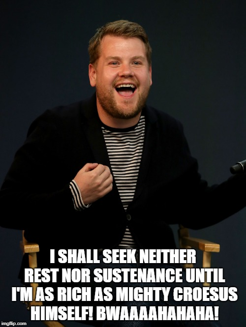 I SHALL SEEK NEITHER REST NOR SUSTENANCE UNTIL I'M AS RICH AS MIGHTY CROESUS HIMSELF! BWAAAAHAHAHA! | image tagged in james corden,greedy | made w/ Imgflip meme maker