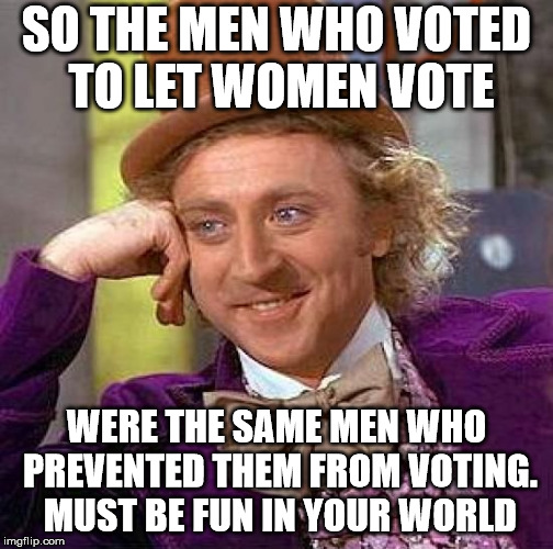 Creepy Condescending Wonka Meme | SO THE MEN WHO VOTED TO LET WOMEN VOTE WERE THE SAME MEN WHO PREVENTED THEM FROM VOTING. MUST BE FUN IN YOUR WORLD | image tagged in memes,creepy condescending wonka | made w/ Imgflip meme maker