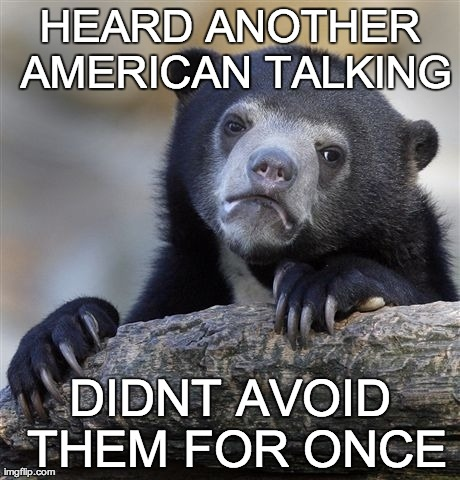 Confession Bear Meme | HEARD ANOTHER AMERICAN TALKING DIDNT AVOID THEM FOR ONCE | image tagged in memes,confession bear | made w/ Imgflip meme maker
