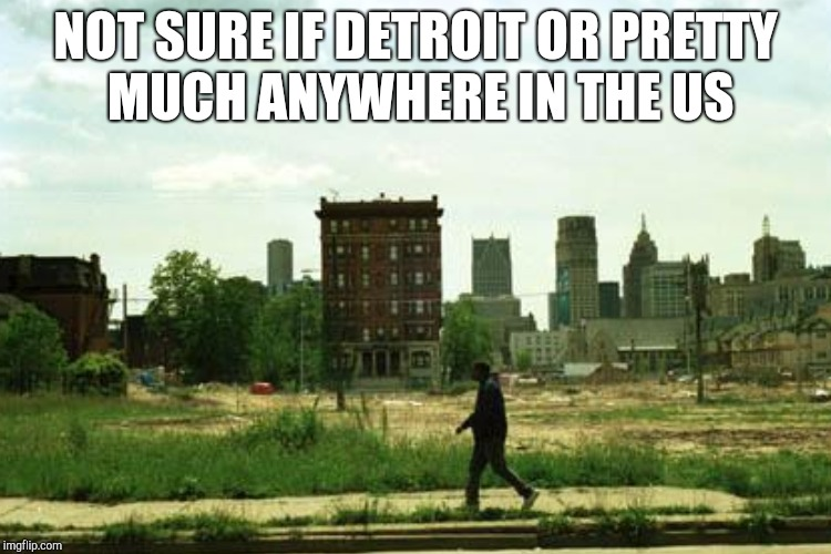 NOT SURE IF DETROIT OR PRETTY MUCH ANYWHERE IN THE US | made w/ Imgflip meme maker