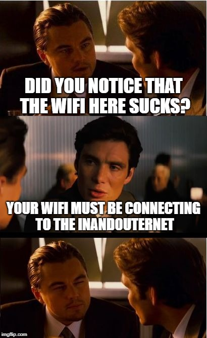 A Very Punny Tech Joke | DID YOU NOTICE THAT THE WIFI HERE SUCKS? YOUR WIFI MUST BE CONNECTING TO THE INANDOUTERNET | image tagged in memes,inception,puns,technology | made w/ Imgflip meme maker