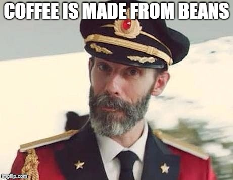 And Cococaine Leafs | COFFEE IS MADE FROM BEANS | image tagged in co,capt howdey,obvious to be memeious,the memilicious memes | made w/ Imgflip meme maker