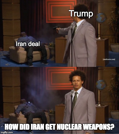 Trump shoots the Iran deal | Trump Iran deal HOW DID IRAN GET NUCLEAR WEAPONS? | image tagged in eric andre shoots hannibal,donald trump,eric andre,iran,nuclear war | made w/ Imgflip meme maker