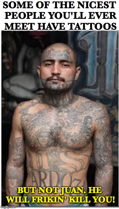 Nice People | SOME OF THE NICEST PEOPLE YOU'LL EVER MEET HAVE TATTOOS BUT NOT JUAN. HE WILL FRIKIN' KILL YOU! | image tagged in tattoos,gangsters,nice guy | made w/ Imgflip meme maker