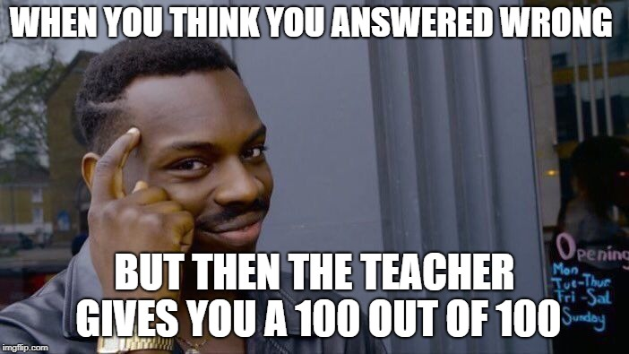 Roll Safe Think About It Meme | WHEN YOU THINK YOU ANSWERED WRONG BUT THEN THE TEACHER GIVES YOU A 100 OUT OF 100 | image tagged in memes,roll safe think about it | made w/ Imgflip meme maker