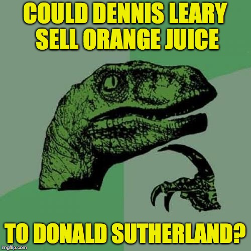 Philosoraptor Meme | COULD DENNIS LEARY SELL ORANGE JUICE TO DONALD SUTHERLAND? | image tagged in memes,philosoraptor,dennis leary,donald sutherland | made w/ Imgflip meme maker