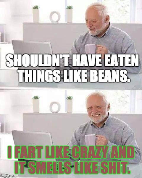 Be Careful What You Eat or Else . . . | SHOULDN'T HAVE EATEN THINGS LIKE BEANS. I FART LIKE CRAZY AND IT SMELLS LIKE SHIT. | image tagged in memes,hide the pain harold,diarrhea,gas,beans,fart | made w/ Imgflip meme maker