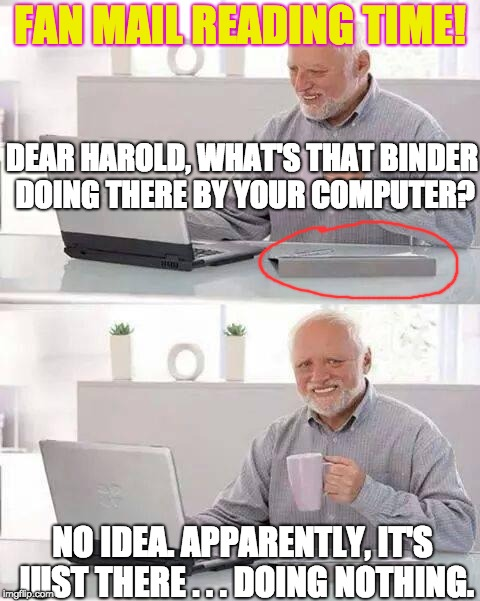 That Binder | FAN MAIL READING TIME! NO IDEA. APPARENTLY, IT'S JUST THERE . . . DOING NOTHING. DEAR HAROLD, WHAT'S THAT BINDER DOING THERE BY YOUR COMPUTE | image tagged in memes,hide the pain harold | made w/ Imgflip meme maker