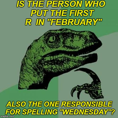 Inquiring minds | IS THE PERSON WHO PUT THE FIRST  R  IN ''FEBRUARY'' ALSO THE ONE RESPONSIBLE FOR SPELLING ''WEDNESDAY''? | image tagged in memes,philosoraptor | made w/ Imgflip meme maker