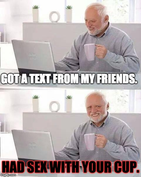 An Ugly Text | GOT A TEXT FROM MY FRIENDS. HAD SEX WITH YOUR CUP. | image tagged in memes,hide the pain harold | made w/ Imgflip meme maker