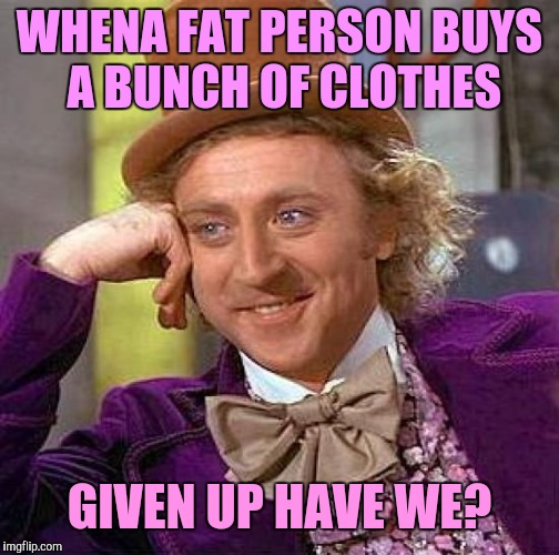 Creepy Condescending Wonka Meme | WHENA FAT PERSON BUYS A BUNCH OF CLOTHES GIVEN UP HAVE WE? | image tagged in memes,creepy condescending wonka,dieting,condescending wonka | made w/ Imgflip meme maker