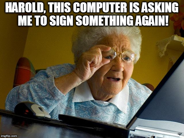 Grandma Finds The Internet Meme | HAROLD, THIS COMPUTER IS ASKING ME TO SIGN SOMETHING AGAIN! | image tagged in memes,grandma finds the internet | made w/ Imgflip meme maker