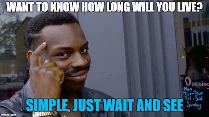 Some questions could only be answered with patience | WANT TO KNOW HOW LONG WILL YOU LIVE? SIMPLE, JUST WAIT AND SEE | image tagged in memes,roll safe think about it | made w/ Imgflip meme maker