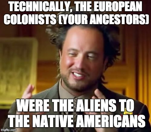 Ancient Aliens Meme | TECHNICALLY, THE EUROPEAN COLONISTS (YOUR ANCESTORS) WERE THE ALIENS TO THE NATIVE AMERICANS | image tagged in memes,ancient aliens | made w/ Imgflip meme maker
