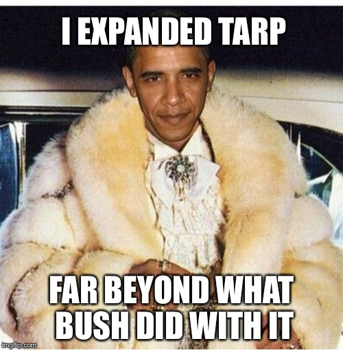 Pimp Daddy Obama | I EXPANDED TARP FAR BEYOND WHAT BUSH DID WITH IT | image tagged in pimp daddy obama | made w/ Imgflip meme maker
