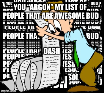 "YOU ""ARGON"" MY LIST OF PEOPLE THAT ARE AWESOME BUD DASH 