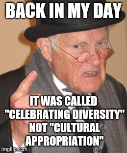 "Back In My Day Meme | BACK IN MY DAY IT WAS CALLED ""CELEBRATING DIVERSITY"" NOT ""CULTURAL APPROPRIATION"" 
