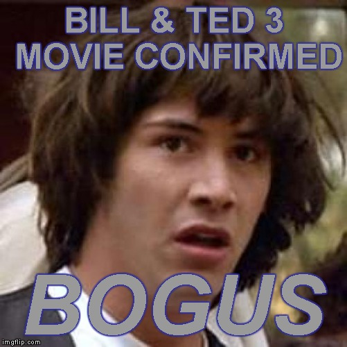 Hollywood:  Keanu Reeves new movie confirmed | BILL & TED 3 MOVIE CONFIRMED BOGUS | image tagged in memes,conspiracy keanu | made w/ Imgflip meme maker