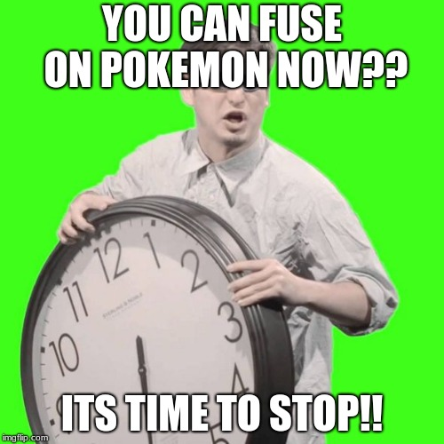 YOU CAN FUSE ON POKEMON NOW?? ITS TIME TO STOP!! | image tagged in it's time to stop | made w/ Imgflip meme maker
