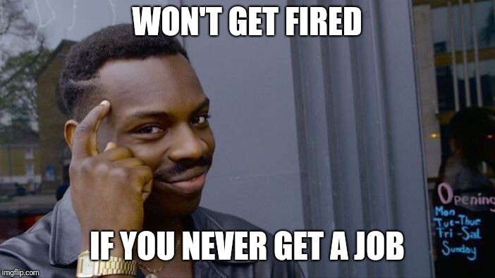 Roll Safe Think About It Meme | WON'T GET FIRED IF YOU NEVER GET A JOB | image tagged in memes,roll safe think about it | made w/ Imgflip meme maker