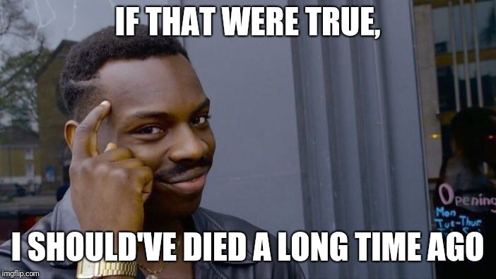 Roll Safe Think About It Meme | IF THAT WERE TRUE, I SHOULD'VE DIED A LONG TIME AGO | image tagged in memes,roll safe think about it | made w/ Imgflip meme maker