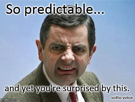 So predictable... sotto voice and yet you're surprised by this. | image tagged in bean | made w/ Imgflip meme maker
