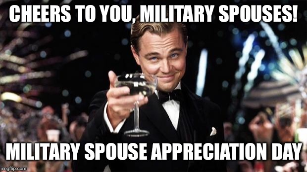 Gatsby toast  | CHEERS TO YOU, MILITARY SPOUSES! MILITARY SPOUSE APPRECIATION DAY | image tagged in gatsby toast | made w/ Imgflip meme maker