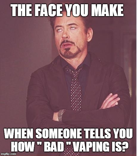 "How Bad Vaping Is.... | THE FACE YOU MAKE WHEN SOMEONE TELLS YOU HOW "" BAD "" VAPING IS? 