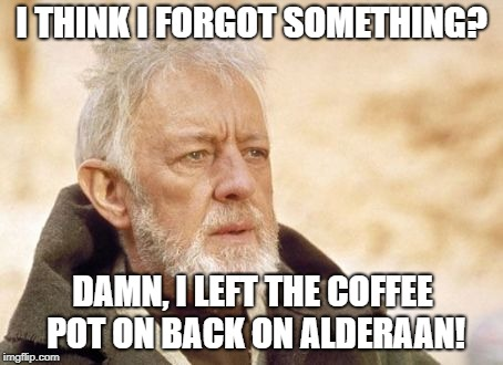 I know what truly happened to Alderaan! | I THINK I FORGOT SOMETHING? DAMN, I LEFT THE COFFEE POT ON BACK ON ALDERAAN! | image tagged in memes,obi wan kenobi,alderaan,funny | made w/ Imgflip meme maker