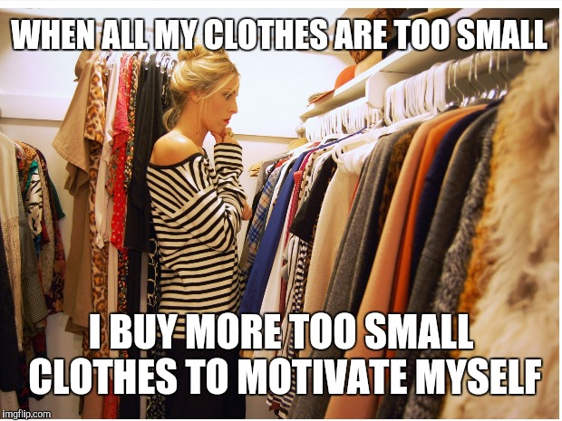WHEN ALL MY CLOTHES ARE TOO SMALL I BUY MORE TOO SMALL CLOTHES TO MOTIVATE MYSELF | made w/ Imgflip meme maker