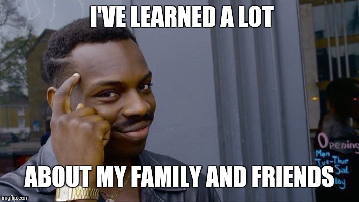 Roll Safe Think About It Meme | I'VE LEARNED A LOT ABOUT MY FAMILY AND FRIENDS | image tagged in memes,roll safe think about it | made w/ Imgflip meme maker