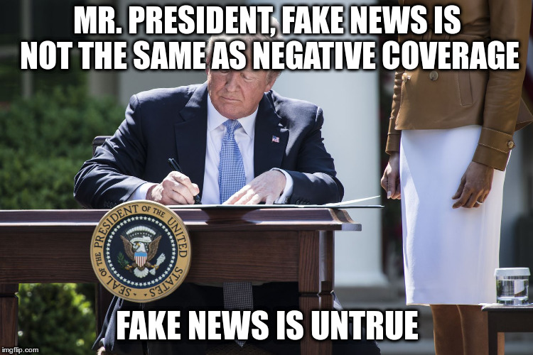 Trump threatens to take away press credentials for negative coverage | MR. PRESIDENT, FAKE NEWS IS NOT THE SAME AS NEGATIVE COVERAGE FAKE NEWS IS UNTRUE | image tagged in trump,fake news,lying,first amendment,free press | made w/ Imgflip meme maker