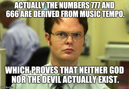 Dwight Schrute Meme | ACTUALLY THE NUMBERS 777 AND 666 ARE DERIVED FROM MUSIC TEMPO. WHICH PROVES THAT NEITHER GOD NOR THE DEVIL ACTUALLY EXIST. | image tagged in memes,dwight schrute | made w/ Imgflip meme maker