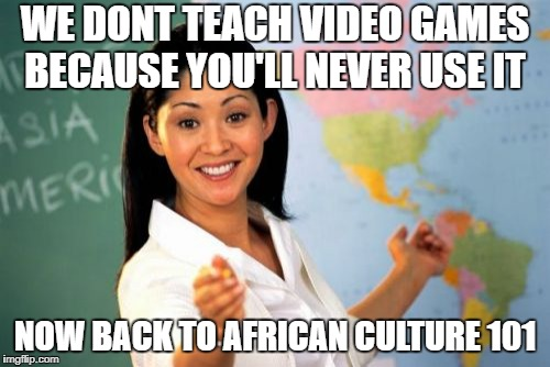 Unhelpful High School Teacher Meme | WE DONT TEACH VIDEO GAMES BECAUSE YOU'LL NEVER USE IT NOW BACK TO AFRICAN CULTURE 101 | image tagged in memes,unhelpful high school teacher | made w/ Imgflip meme maker