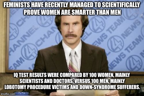 Ron Burgundy Meme | FEMINISTS HAVE RECENTLY MANAGED TO SCIENTIFICALLY PROVE WOMEN ARE SMARTER THAN MEN IQ TEST RESULTS WERE COMPARED BY 100 WOMEN, MAINLY SCIENT | image tagged in memes,ron burgundy | made w/ Imgflip meme maker