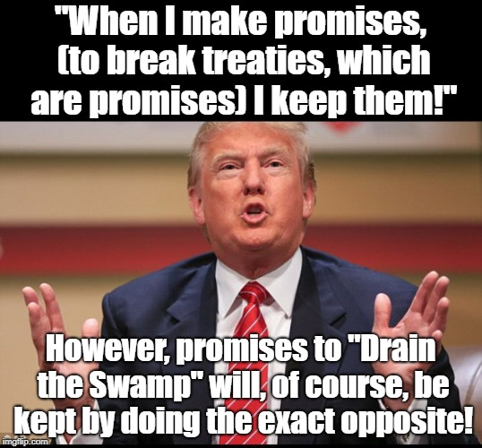 "Breaking Yuge Promises! | ""When I make promises, (to break treaties, which are promises) I keep them!"" However, promises to ""Drain the Swamp"" will, of course, be kept 