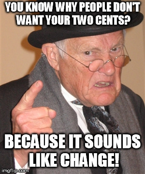 Angry Old Man | YOU KNOW WHY PEOPLE DON'T WANT YOUR TWO CENTS? BECAUSE IT SOUNDS LIKE CHANGE! | image tagged in angry old man | made w/ Imgflip meme maker