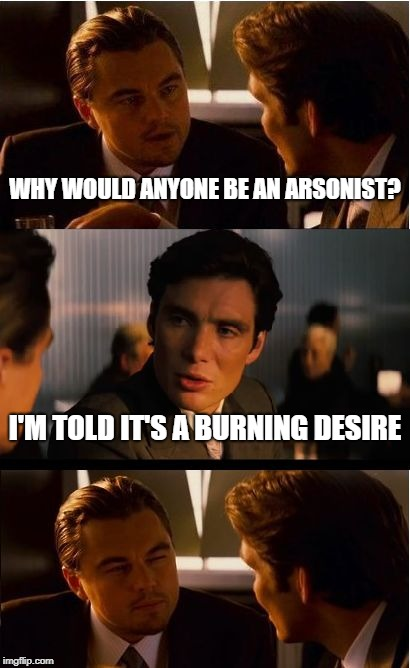 Inception Meme | WHY WOULD ANYONE BE AN ARSONIST? I'M TOLD IT'S A BURNING DESIRE | image tagged in memes,inception | made w/ Imgflip meme maker