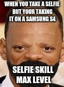 selfie 100 | WHEN YOU TAKE A SELFIE BUT YOUR TAKING IT ON A SAMSUNG S4 SELFIE SKILL MAX LEVEL | image tagged in memes,funny,selfie,max level | made w/ Imgflip meme maker