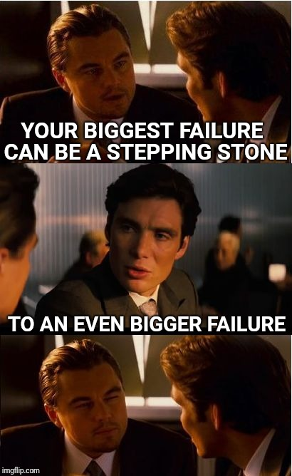Inception Meme | YOUR BIGGEST FAILURE CAN BE A STEPPING STONE TO AN EVEN BIGGER FAILURE | image tagged in memes,inception,failure,psychology | made w/ Imgflip meme maker