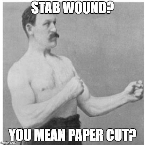 Overly Manly Man | STAB WOUND? YOU MEAN PAPER CUT? | image tagged in memes,overly manly man | made w/ Imgflip meme maker