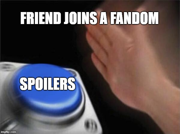 Blank Nut Button Meme | FRIEND JOINS A FANDOM SPOILERS | image tagged in memes,blank nut button | made w/ Imgflip meme maker