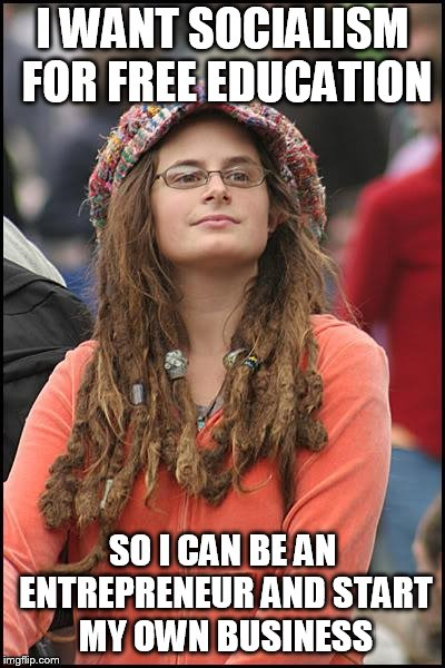 College Liberal Meme | I WANT SOCIALISM FOR FREE EDUCATION SO I CAN BE AN ENTREPRENEUR AND START MY OWN BUSINESS | image tagged in memes,college liberal | made w/ Imgflip meme maker