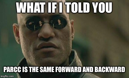 The Parcc Tests | WHAT IF I TOLD YOU PARCC IS THE SAME FORWARD AND BACKWARD | image tagged in memes,matrix morpheus,parcc,test | made w/ Imgflip meme maker