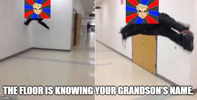 What was his name again? | THE FLOOR IS KNOWING YOUR GRANDSON'S NAME. | image tagged in the floor is | made w/ Imgflip meme maker